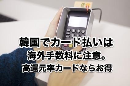 韓国でカード払いは海外手数料に注意。高還元率カードならお得